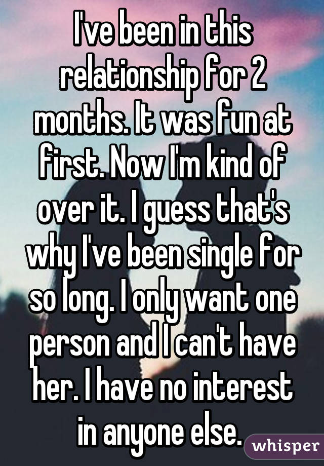 I've been in this relationship for 2 months. It was fun at first. Now I'm kind of over it. I guess that's why I've been single for so long. I only want one person and I can't have her. I have no interest in anyone else.