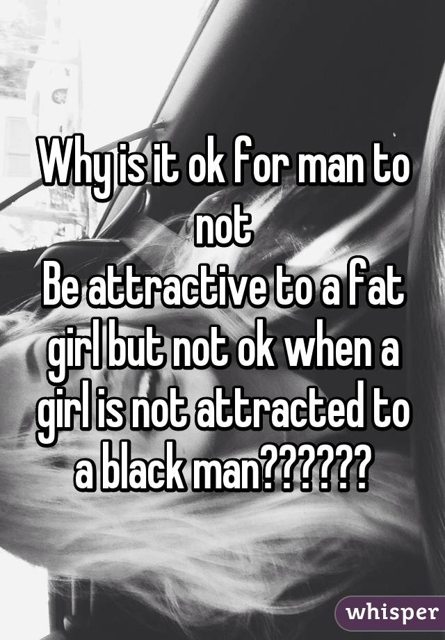Why is it ok for man to not Be attractive to a fat girl but not ok when a girl is not attracted to a black man??????