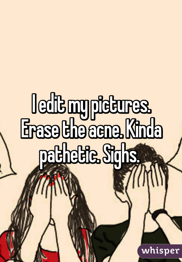 I edit my pictures. Erase the acne. Kinda pathetic. Sighs.