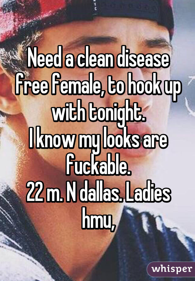 Need a clean disease free female, to hook up with tonight. I know my looks are fuckable. 22 m. N dallas. Ladies hmu,