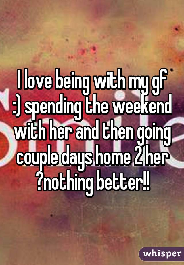 I love being with my gf :) spending the weekend with her and then going couple days home 2 her 😍nothing better!!