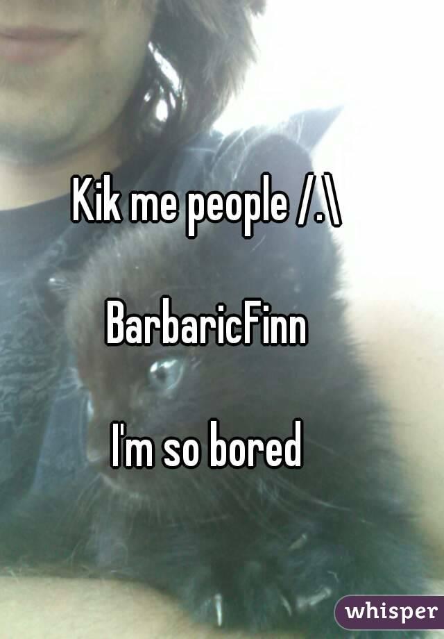 Kik me people /.\  BarbaricFinn  I'm so bored