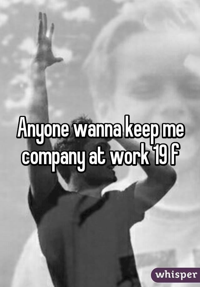Anyone wanna keep me company at work 19 f