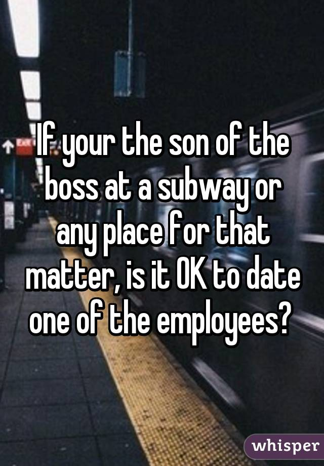 If your the son of the boss at a subway or any place for that matter, is it OK to date one of the employees?