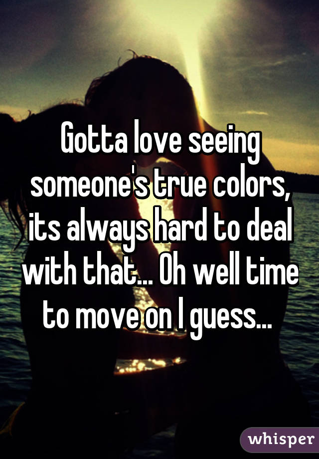 Gotta love seeing someone's true colors, its always hard to deal with that... Oh well time to move on I guess...