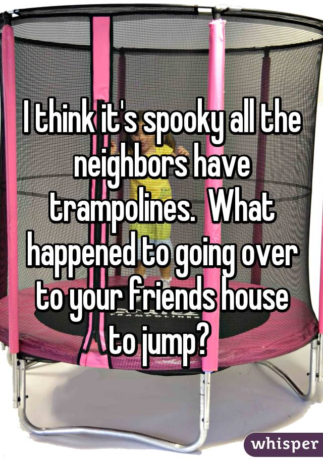 I think it's spooky all the neighbors have trampolines.  What happened to going over to your friends house to jump?