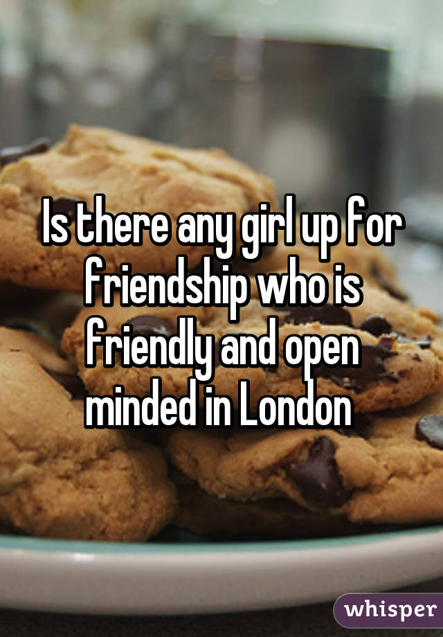 Is there any girl up for friendship who is friendly and open minded in London