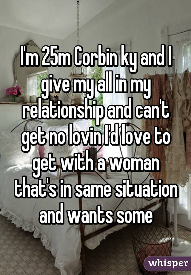 I'm 25m Corbin ky and I give my all in my relationship and can't get no lovin I'd love to get with a woman that's in same situation and wants some