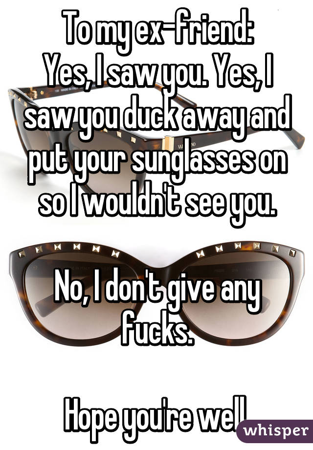 To my ex-friend: Yes, I saw you. Yes, I saw you duck away and put your sunglasses on so I wouldn't see you.  No, I don't give any fucks.  Hope you're well.
