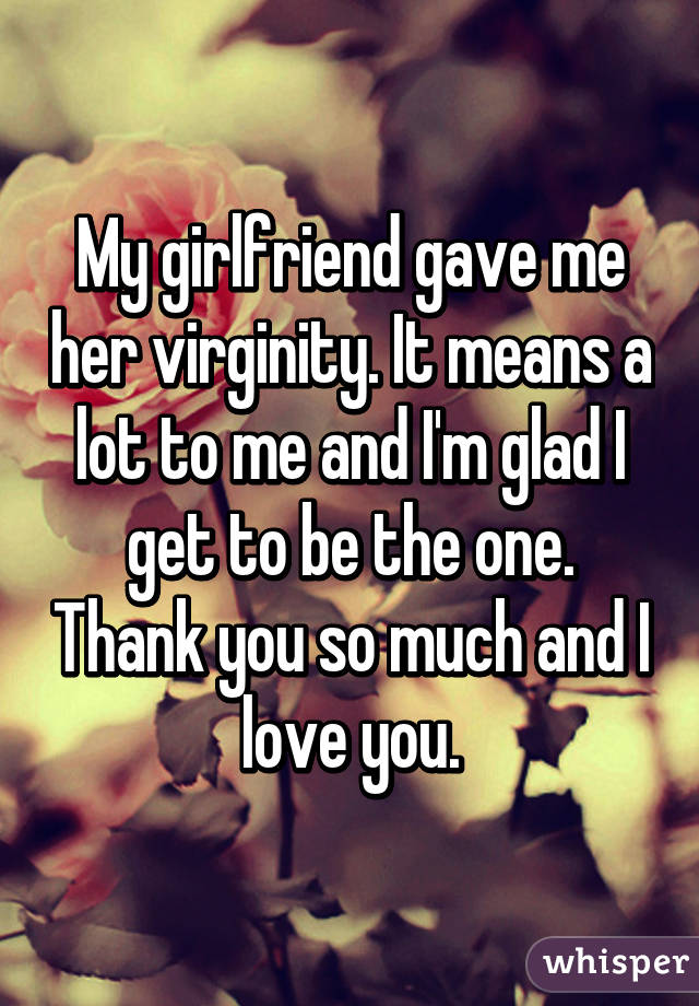 My girlfriend gave me her virginity. It means a lot to me and I'm glad I get to be the one. Thank you so much and I love you.