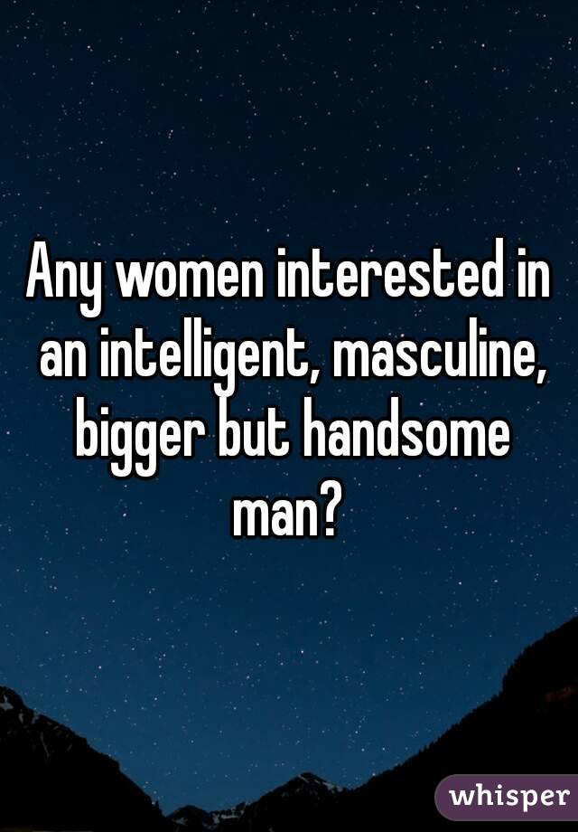 Any women interested in an intelligent, masculine, bigger but handsome man?