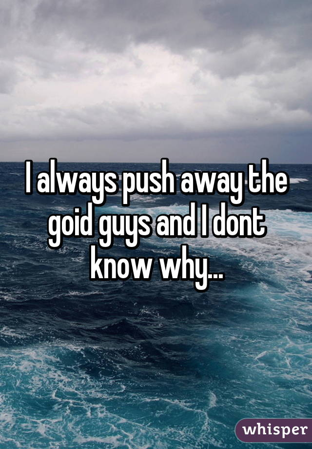 I always push away the goid guys and I dont know why...