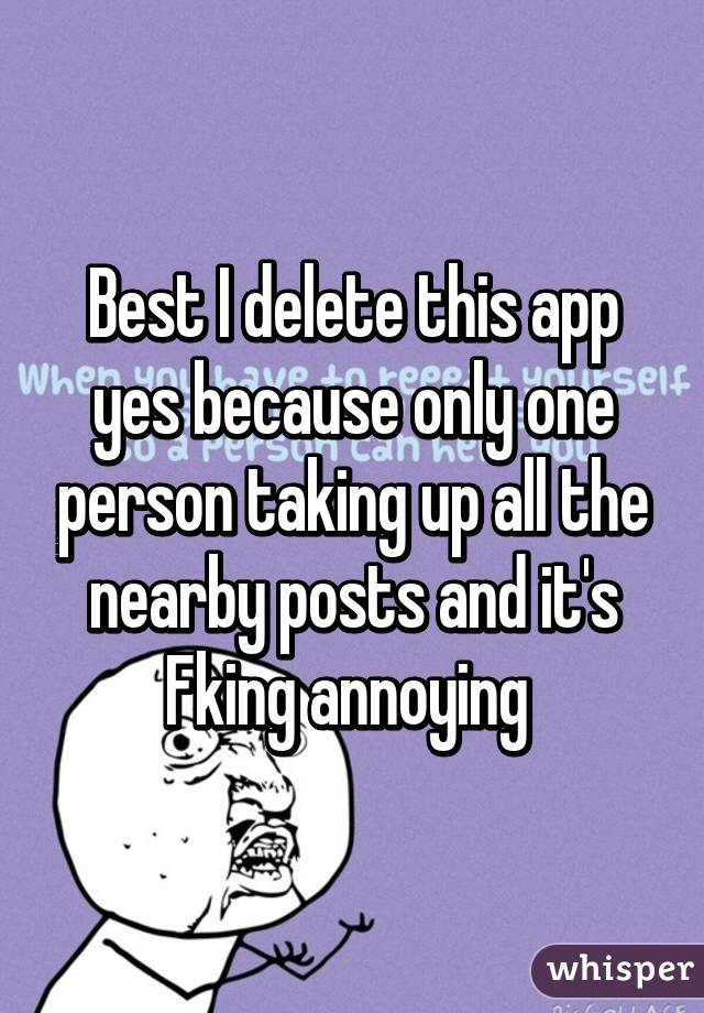 Best I delete this app yes because only one person taking up all the nearby posts and it's Fking annoying