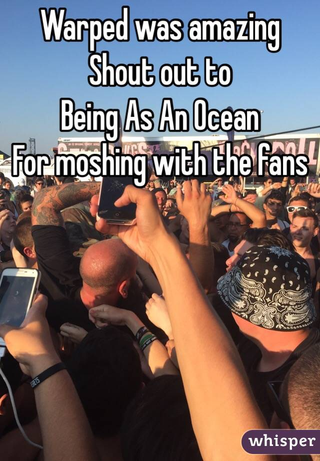 Warped was amazing  Shout out to  Being As An Ocean  For moshing with the fans
