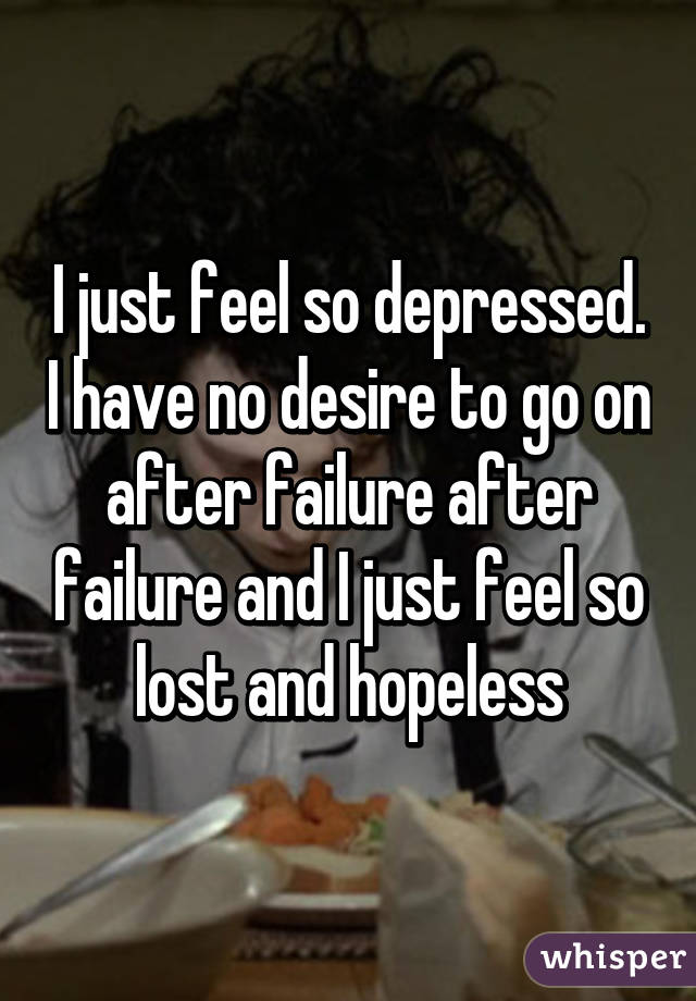 I just feel so depressed. I have no desire to go on after failure after failure and I just feel so lost and hopeless