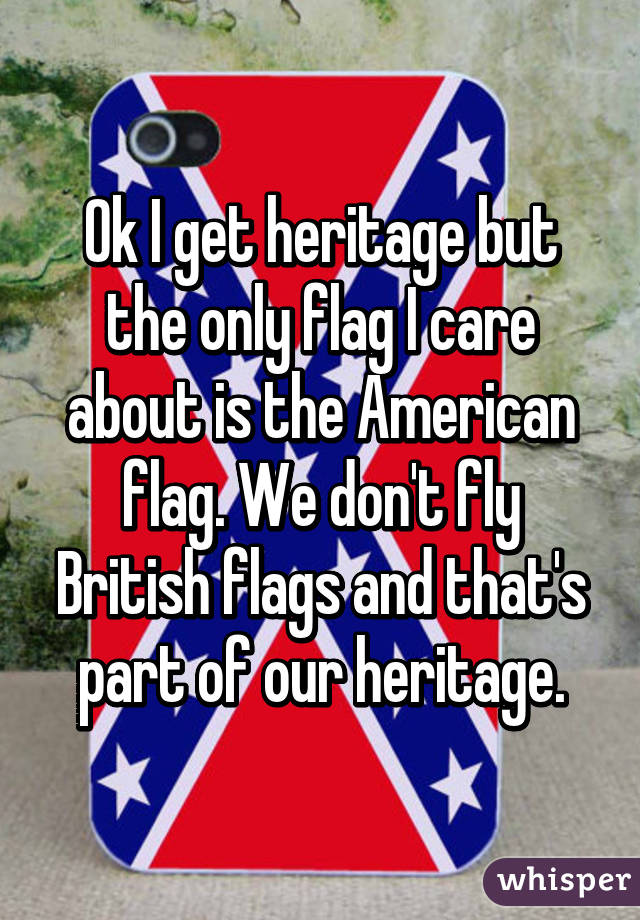 Ok I get heritage but the only flag I care about is the American flag. We don't fly British flags and that's part of our heritage.