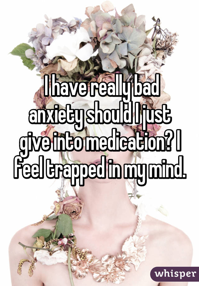 I have really bad anxiety should I just give into medication? I feel trapped in my mind.