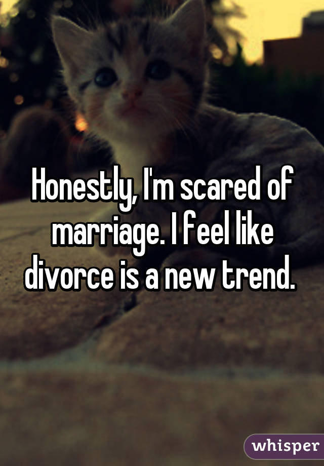 Honestly, I'm scared of marriage. I feel like divorce is a new trend.