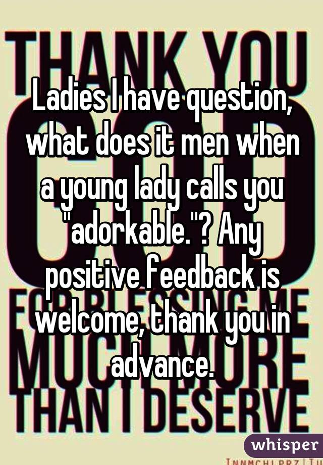 """Ladies I have question, what does it men when a young lady calls you """"adorkable.""""? Any positive feedback is welcome, thank you in advance."""