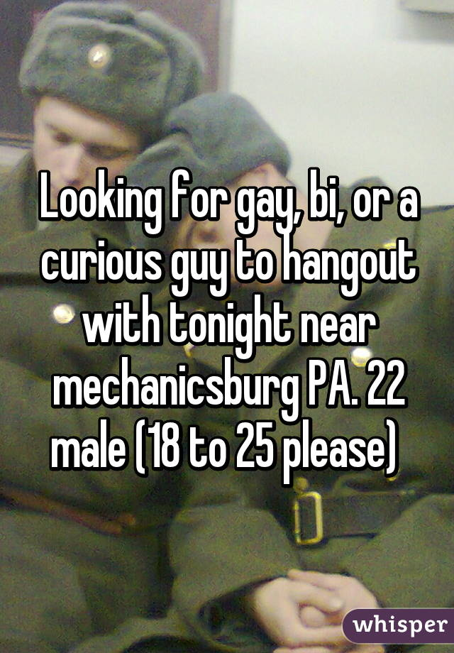 Looking for gay, bi, or a curious guy to hangout with tonight near mechanicsburg PA. 22 male (18 to 25 please)