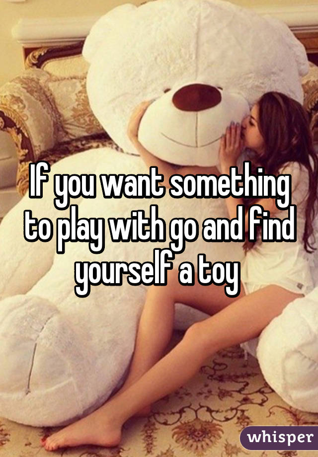 If you want something to play with go and find yourself a toy