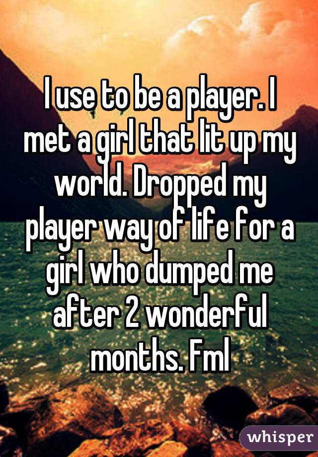 I use to be a player. I met a girl that lit up my world. Dropped my player way of life for a girl who dumped me after 2 wonderful months. Fml