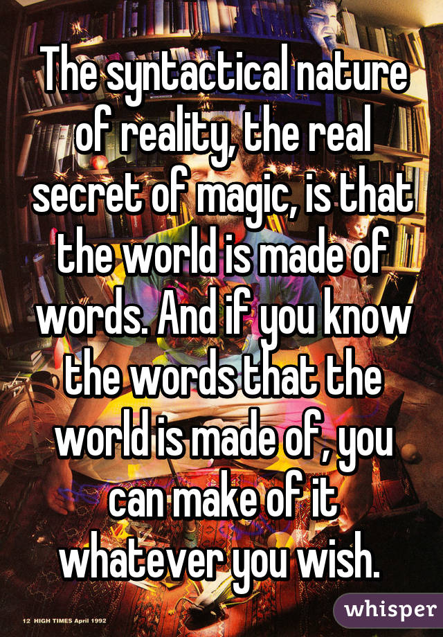 The syntactical nature of reality, the real secret of magic, is that the world is made of words. And if you know the words that the world is made of, you can make of it whatever you wish.
