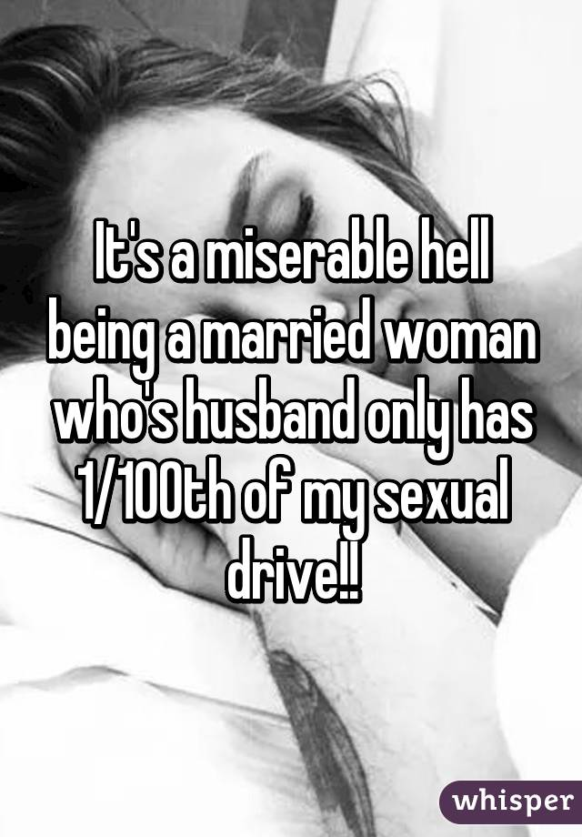 It's a miserable hell being a married woman who's husband only has 1/100th of my sexual drive!!