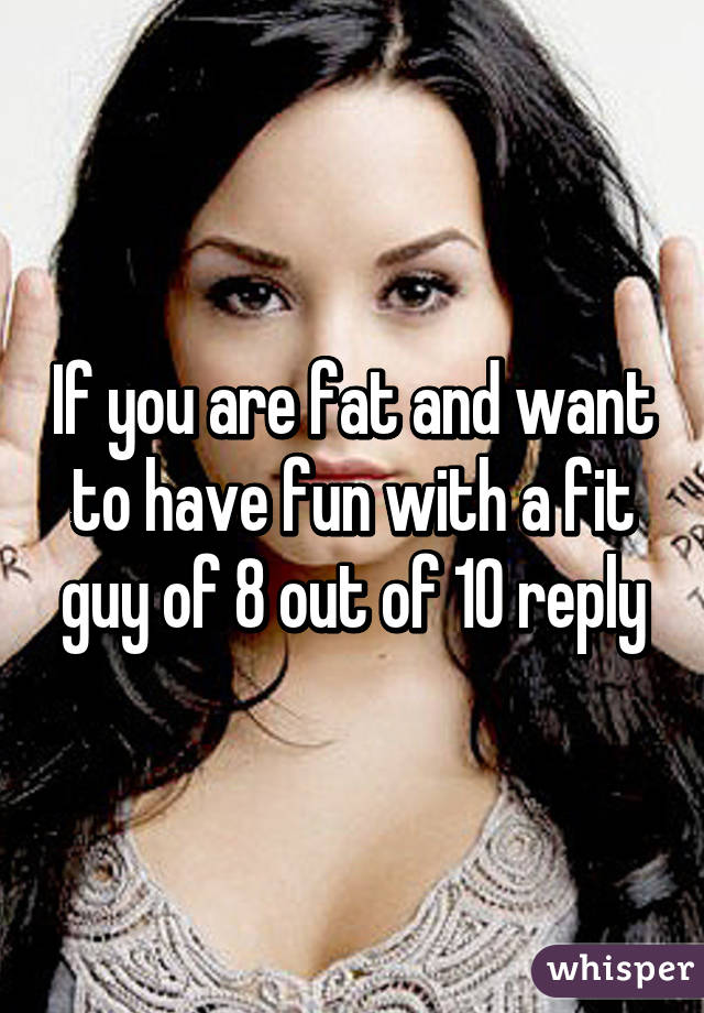 If you are fat and want to have fun with a fit guy of 8 out of 10 reply
