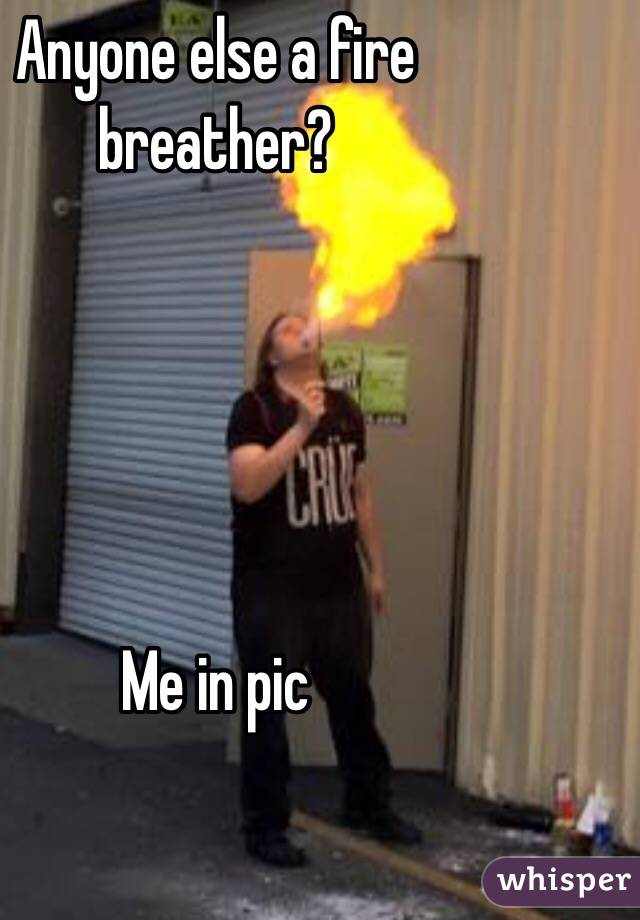 Anyone else a fire breather?      Me in pic