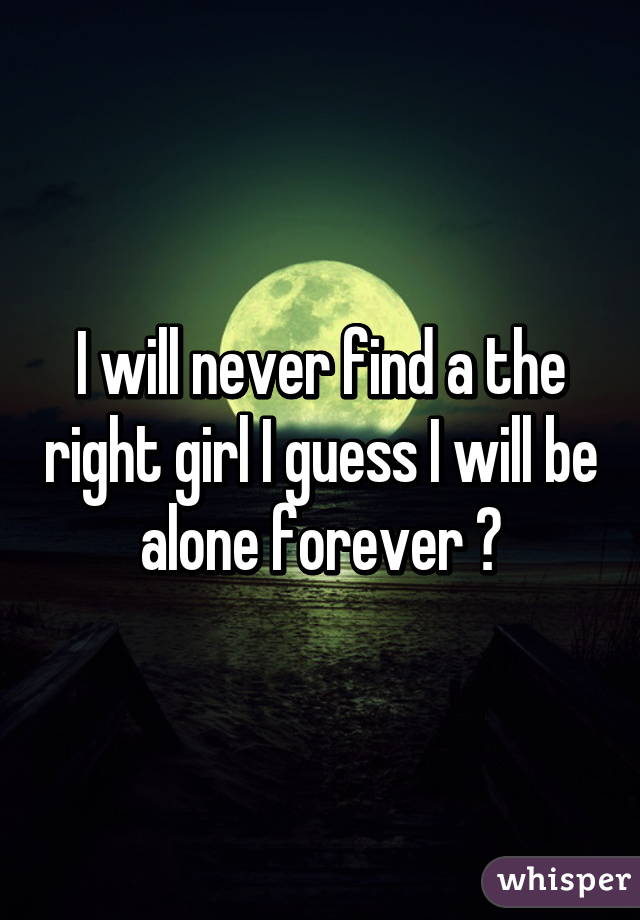 I will never find a the right girl I guess I will be alone forever 😔
