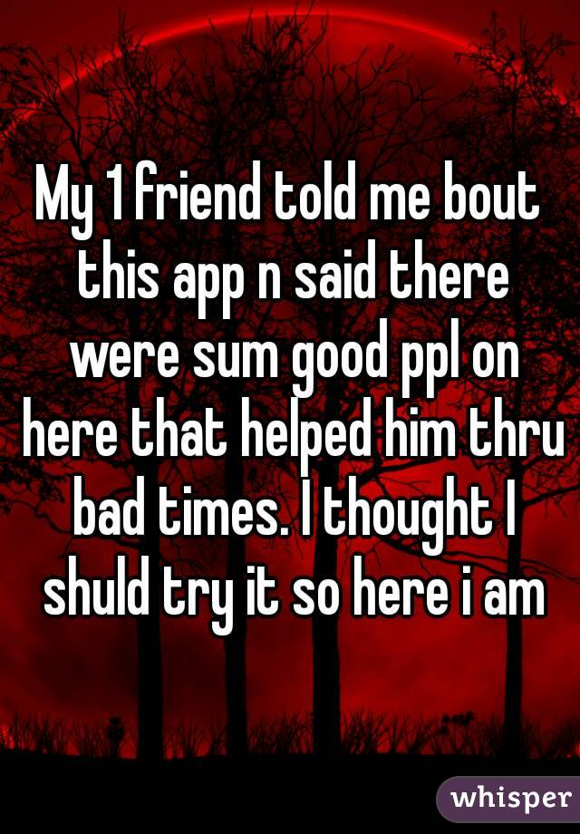 My 1 friend told me bout this app n said there were sum good ppl on here that helped him thru bad times. I thought I shuld try it so here i am