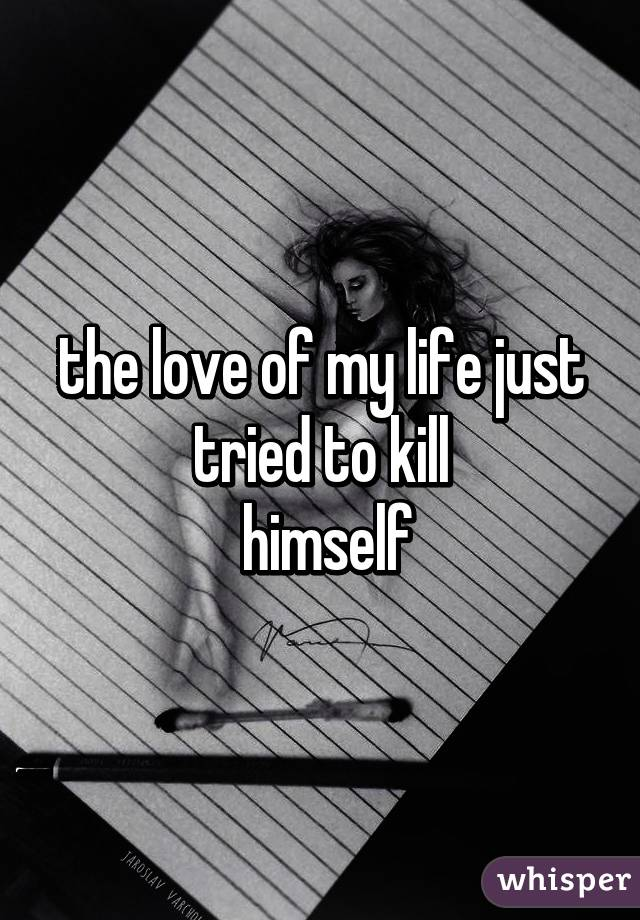 the love of my life just tried to kill  himself