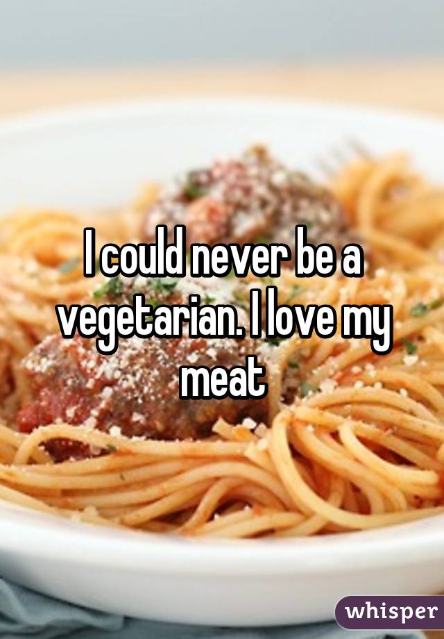 I could never be a vegetarian. I love my meat