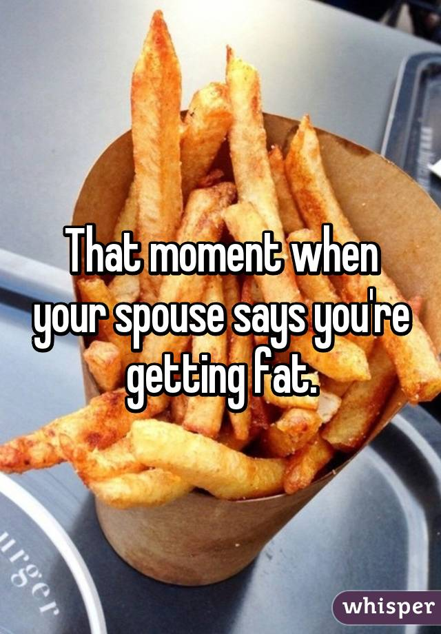 That moment when your spouse says you're getting fat.