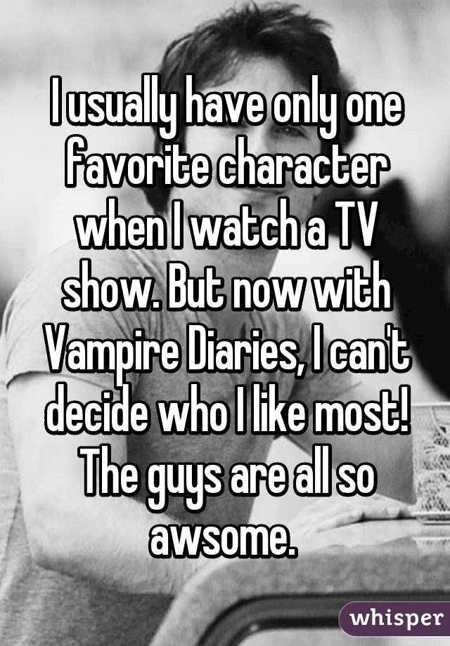 I usually have only one favorite character when I watch a TV show. But now with Vampire Diaries, I can't decide who I like most! The guys are all so awsome.