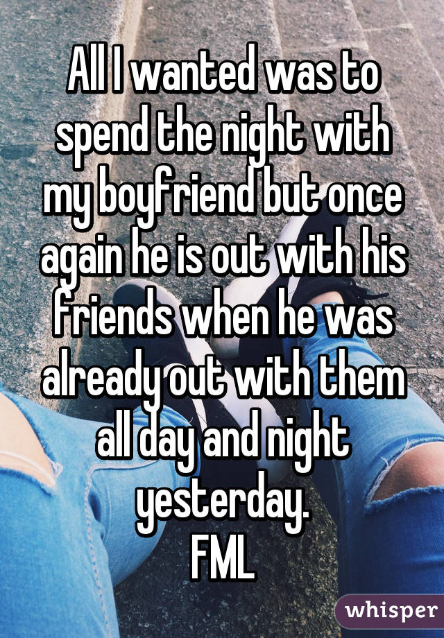 All I wanted was to spend the night with my boyfriend but once again he is out with his friends when he was already out with them all day and night yesterday. FML