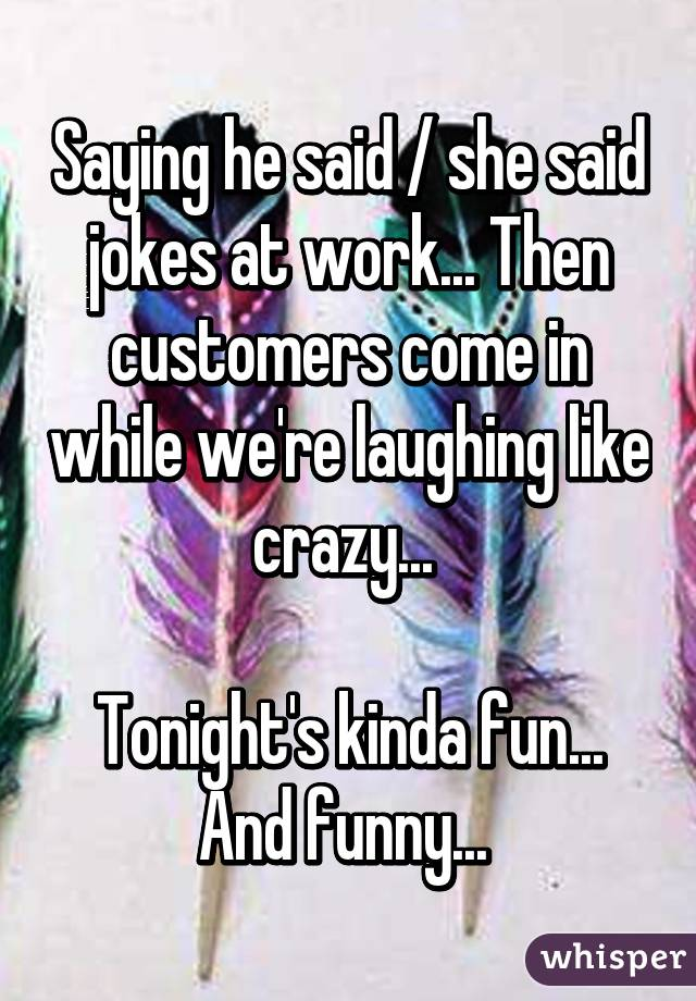 Saying he said / she said jokes at work... Then customers come in while we're laughing like crazy...   Tonight's kinda fun... And funny...