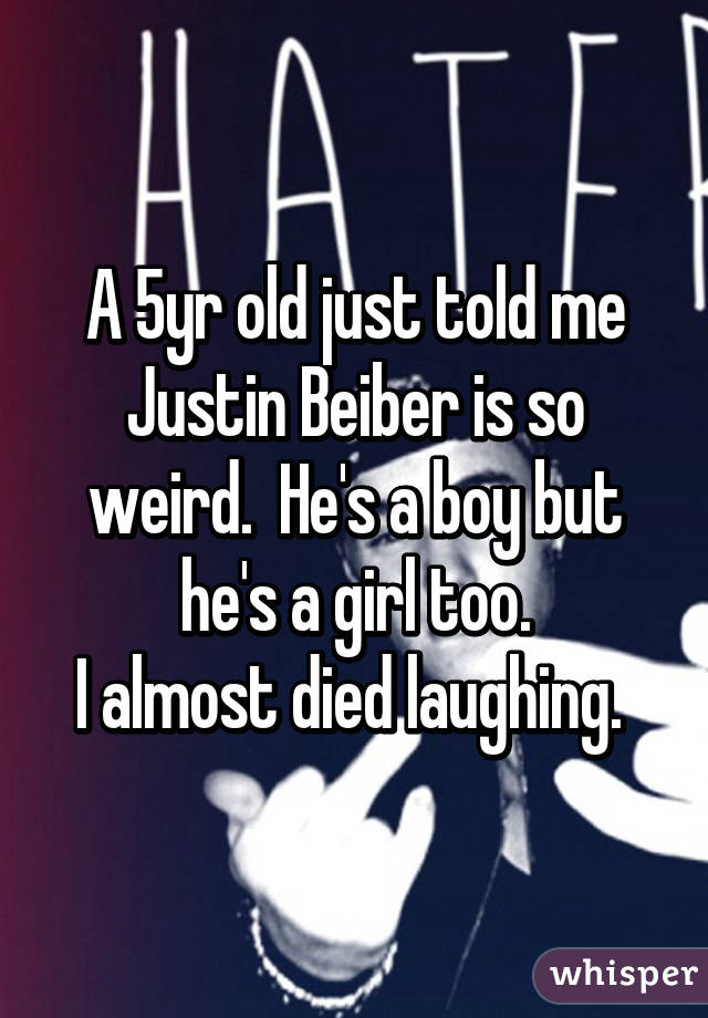 A 5yr old just told me Justin Beiber is so weird.  He's a boy but he's a girl too. I almost died laughing.
