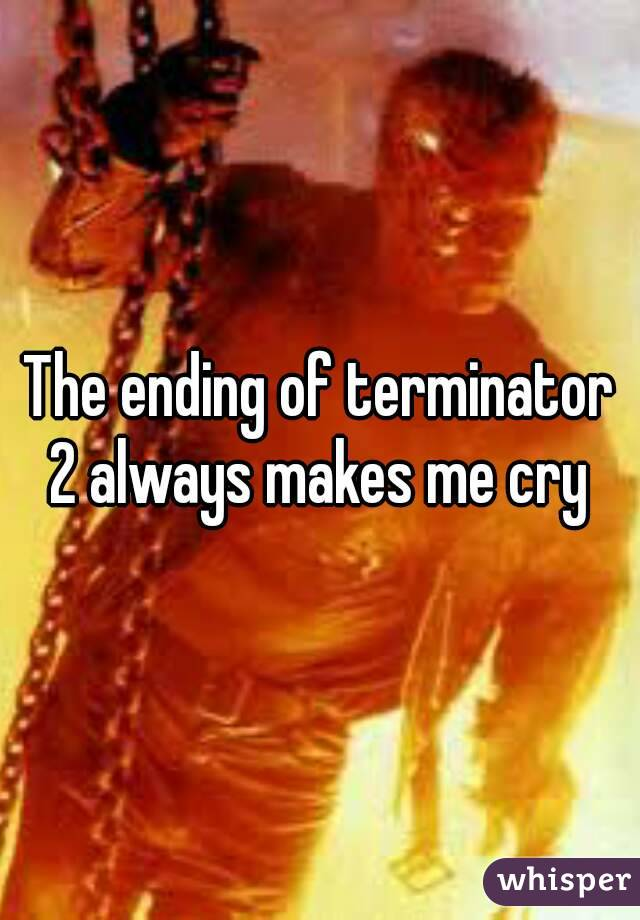 The ending of terminator 2 always makes me cry