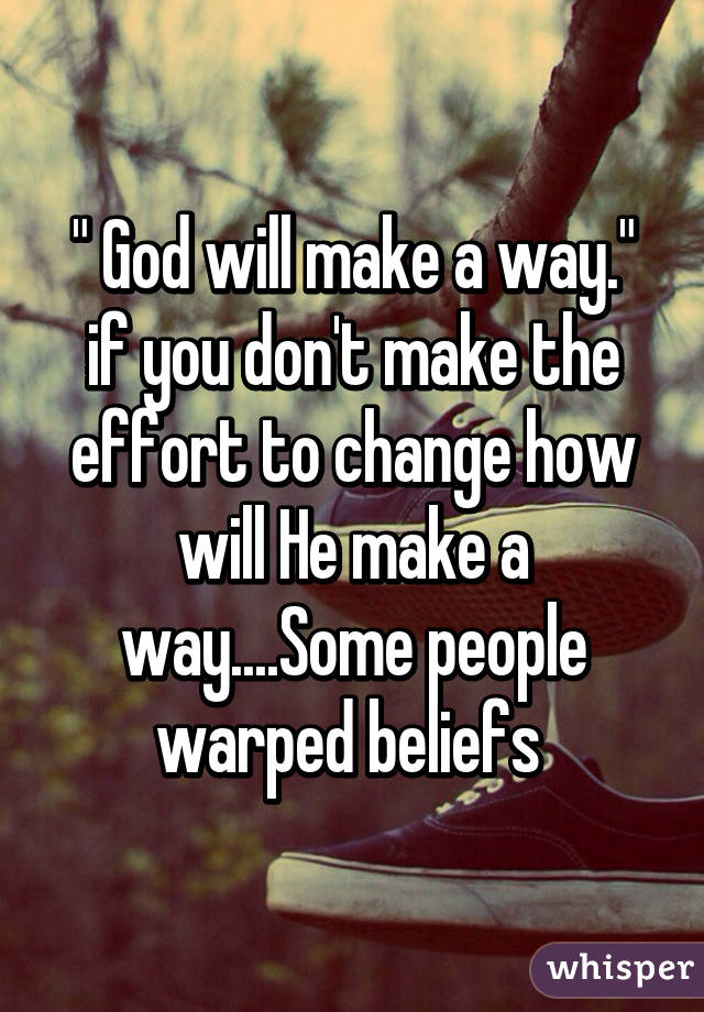 """"""" God will make a way."""" if you don't make the effort to change how will He make a way....Some people warped beliefs"""