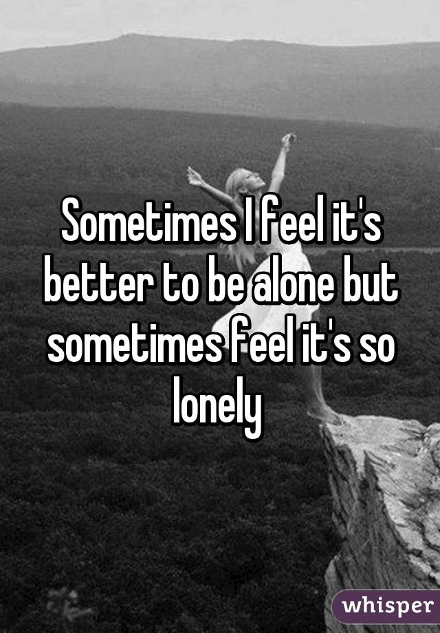 Sometimes I feel it's better to be alone but sometimes feel it's so lonely