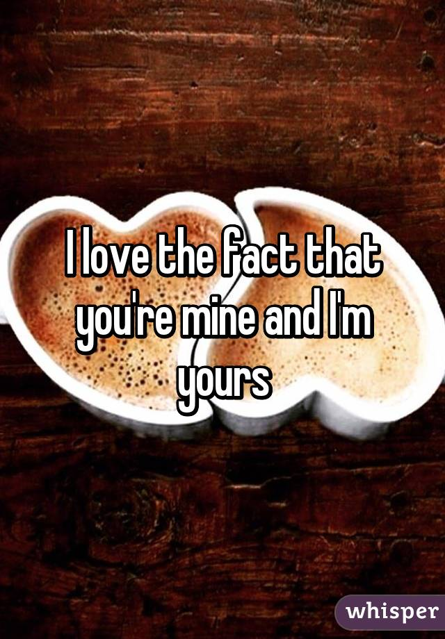 I love the fact that you're mine and I'm yours