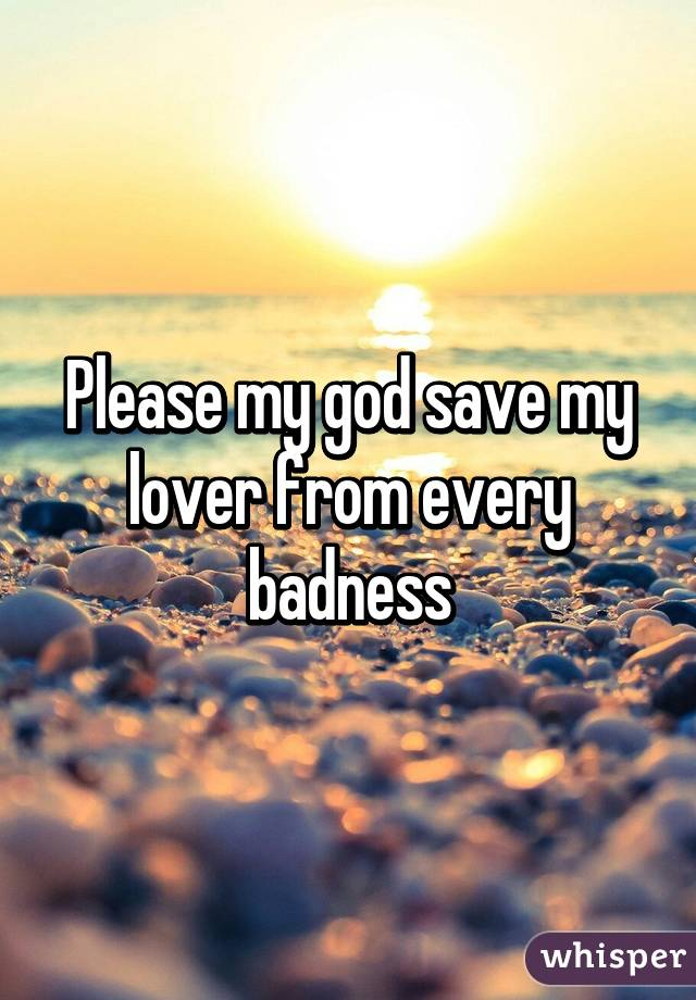 Please my god save my lover from every badness