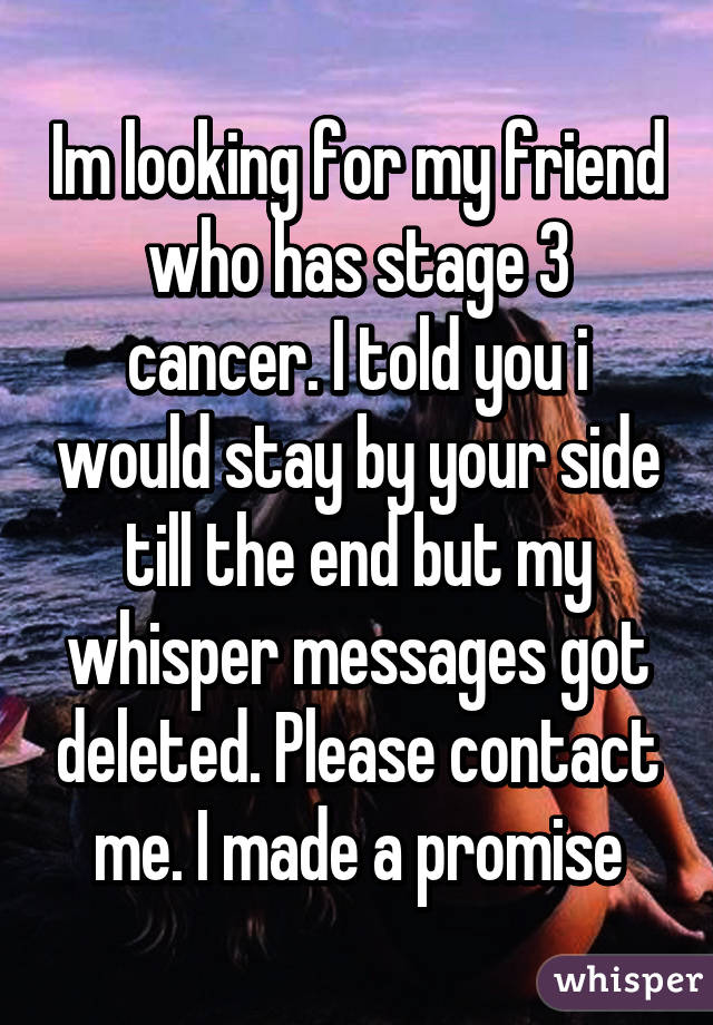 Im looking for my friend who has stage 3 cancer. I told you i would stay by your side till the end but my whisper messages got deleted. Please contact me. I made a promise