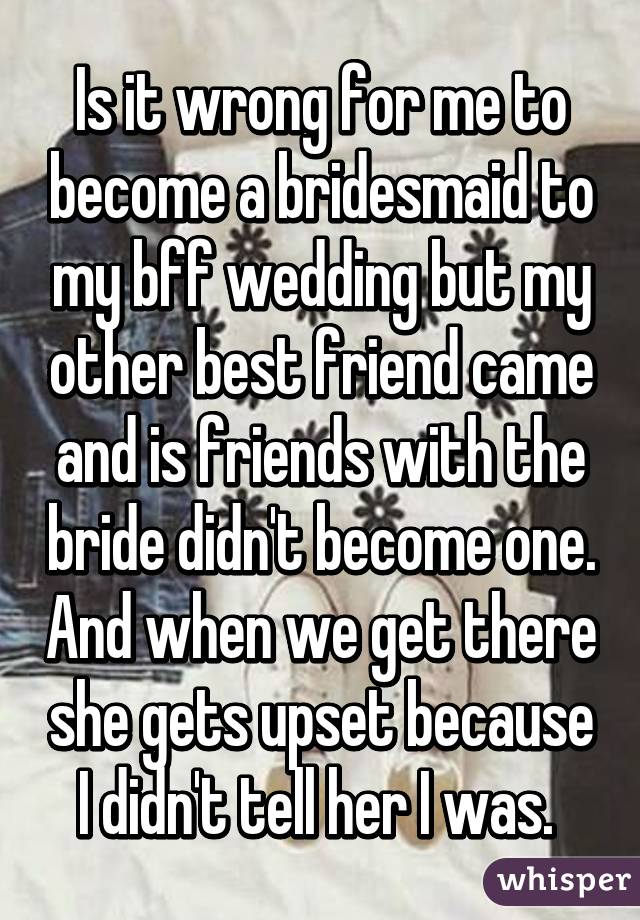 Is it wrong for me to become a bridesmaid to my bff wedding but my other best friend came and is friends with the bride didn't become one. And when we get there she gets upset because I didn't tell her I was.