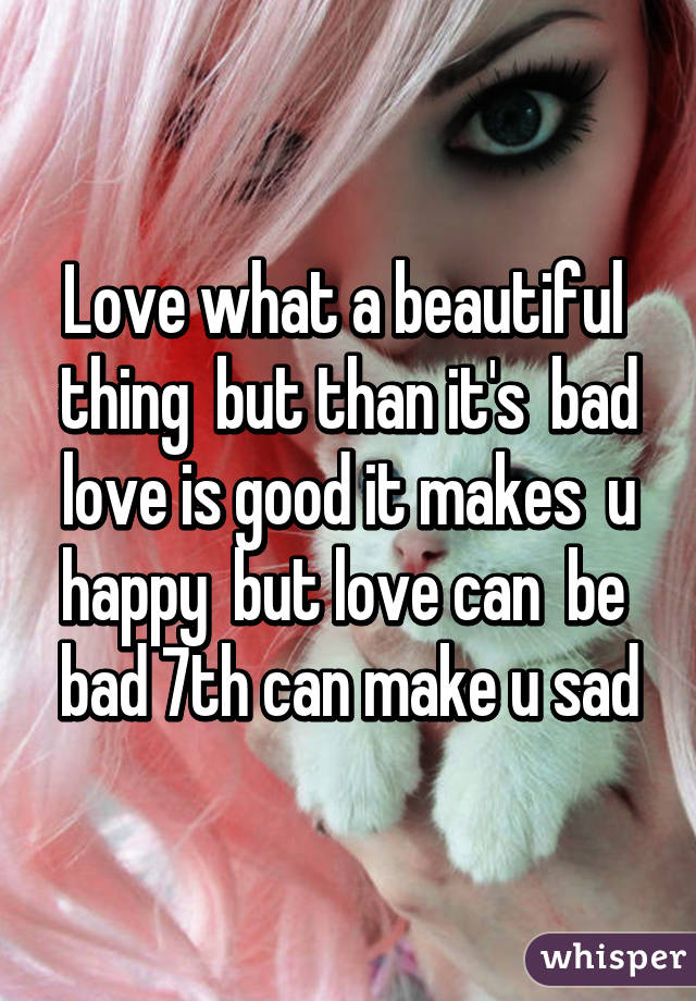 Love what a beautiful  thing  but than it's  bad love is good it makes  u happy  but love can  be  bad 7th can make u sad