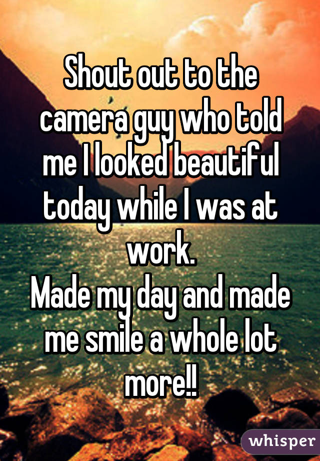 Shout out to the camera guy who told me I looked beautiful today while I was at work. Made my day and made me smile a whole lot more!!