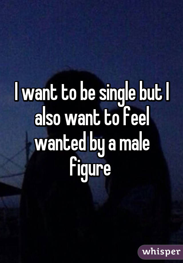I want to be single but I also want to feel wanted by a male figure