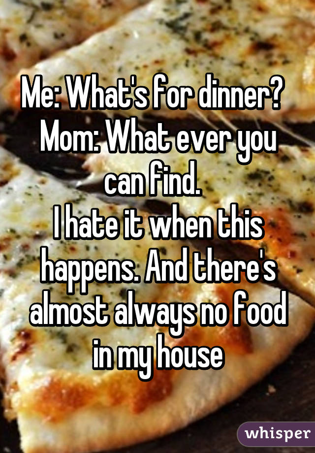 Me: What's for dinner?   Mom: What ever you can find.   I hate it when this happens. And there's almost always no food in my house